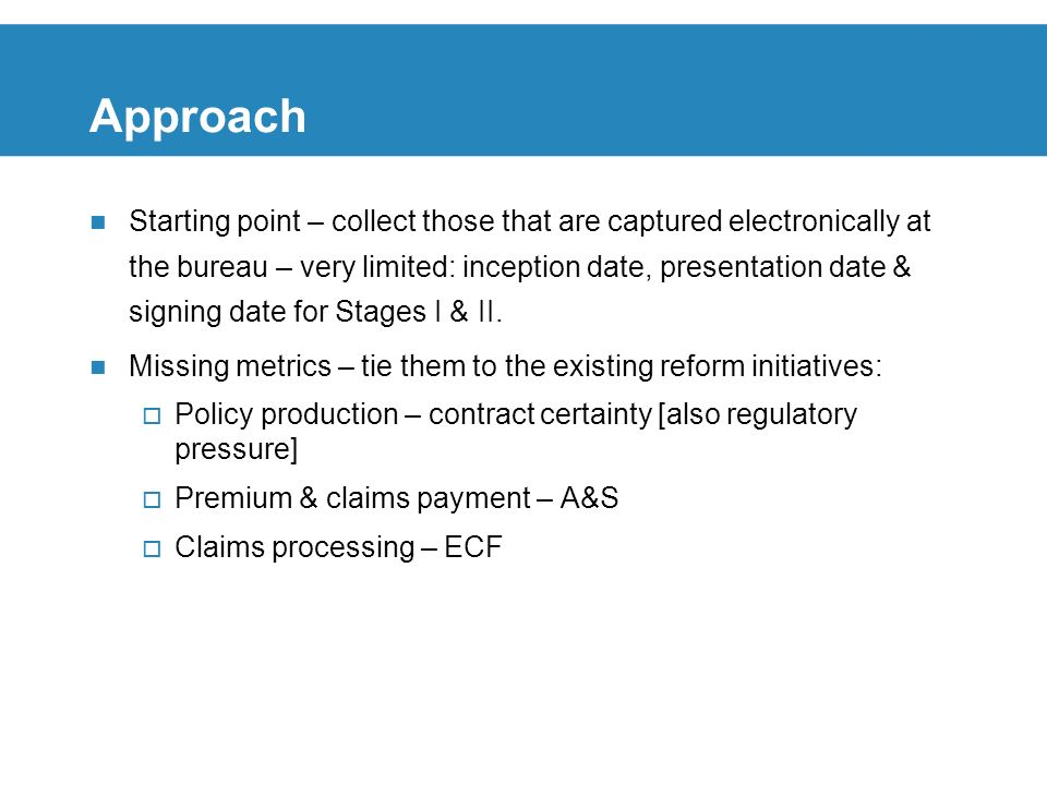 Approach Starting point – collect those that are captured electronically at the bureau – very limited: inception date, presentation date & signing date for Stages I & II.