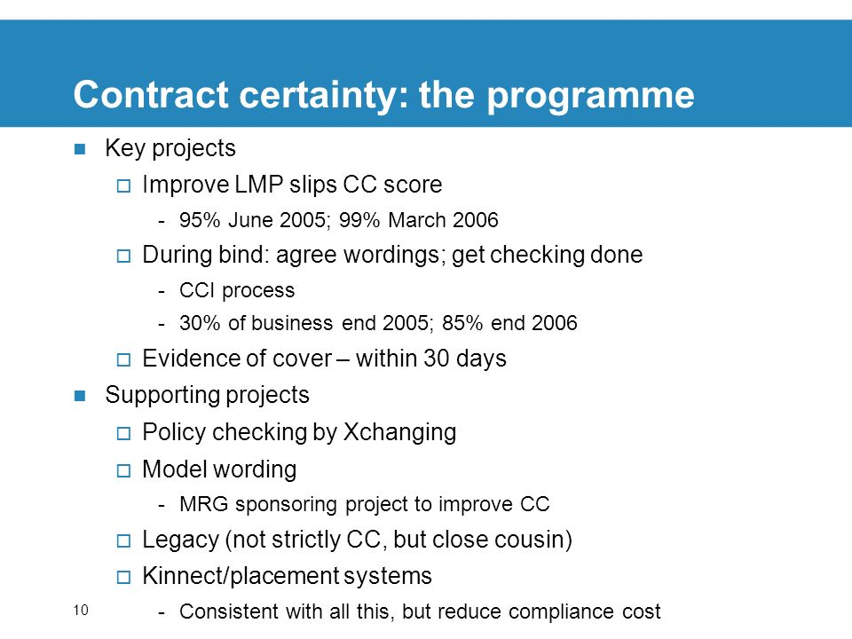 10 Contract certainty: the programme Key projects Improve LMP slips CC score -95% June 2005; 99% March 2006 During bind: agree wordings; get checking