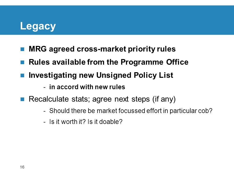 16 Legacy MRG agreed cross-market priority rules Rules available from the Programme Office Investigating new Unsigned Policy List -in accord with new