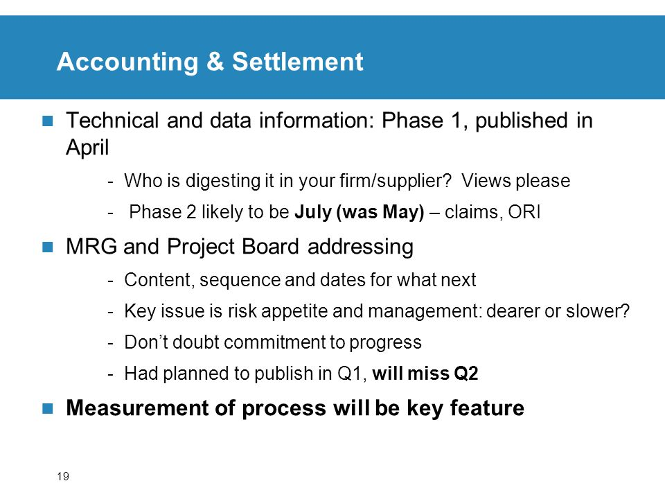 19 Accounting & Settlement Technical and data information: Phase 1, published in April -Who is digesting it in your firm/supplier? Views please - Phas