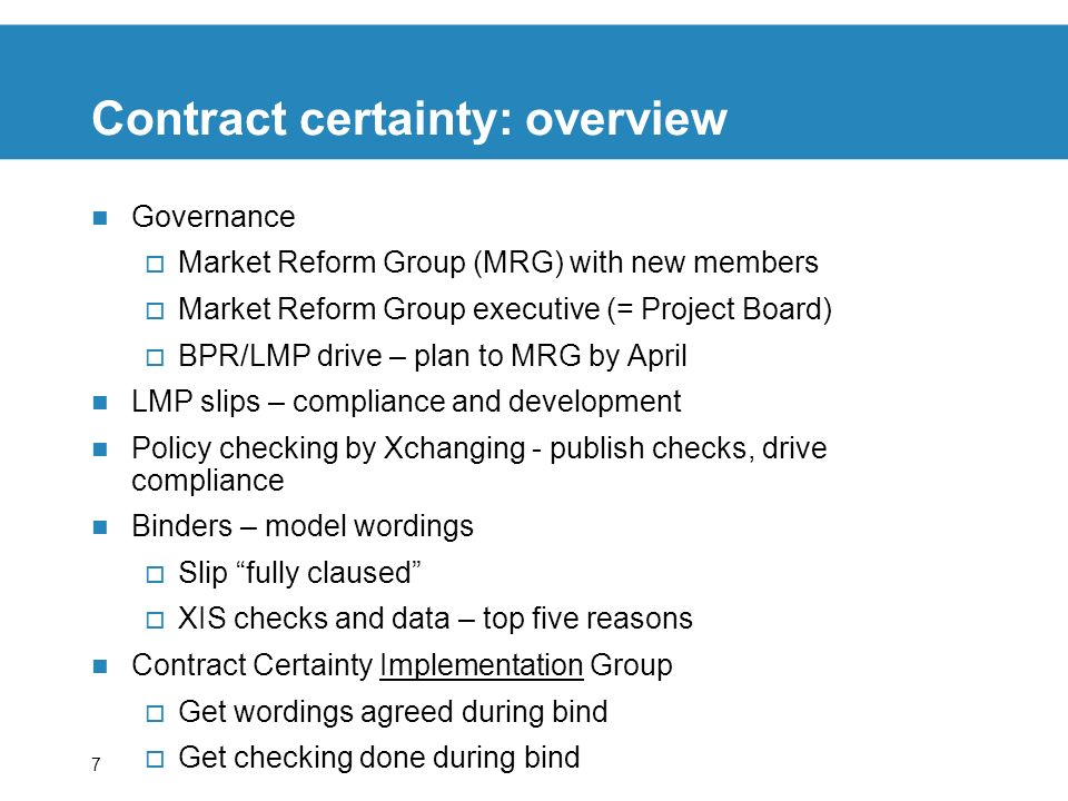 7 Contract certainty: overview Governance Market Reform Group (MRG) with new members Market Reform Group executive (= Project Board) BPR/LMP drive – plan to MRG by April LMP slips – compliance and development Policy checking by Xchanging - publish checks, drive compliance Binders – model wordings Slip fully claused XIS checks and data – top five reasons Contract Certainty Implementation Group Get wordings agreed during bind Get checking done during bind