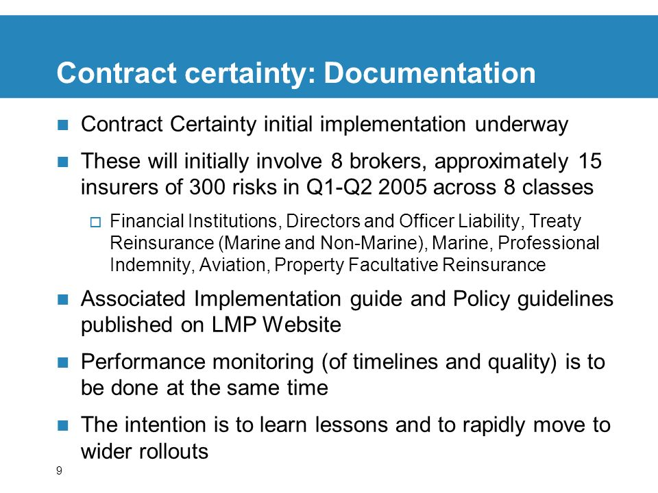 9 Contract certainty: Documentation Contract Certainty initial implementation underway These will initially involve 8 brokers, approximately 15 insurers of 300 risks in Q1-Q2 2005 across 8 classes Financial Institutions, Directors and Officer Liability, Treaty Reinsurance (Marine and Non-Marine), Marine, Professional Indemnity, Aviation, Property Facultative Reinsurance Associated Implementation guide and Policy guidelines published on LMP Website Performance monitoring (of timelines and quality) is to be done at the same time The intention is to learn lessons and to rapidly move to wider rollouts