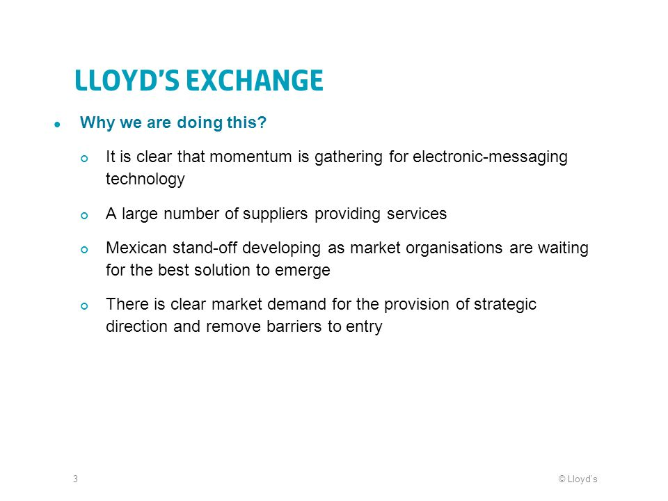 © Lloyds3 Lloyds Exchange Why we are doing this? It is clear that momentum is gathering for electronic-messaging technology A large number of supplier