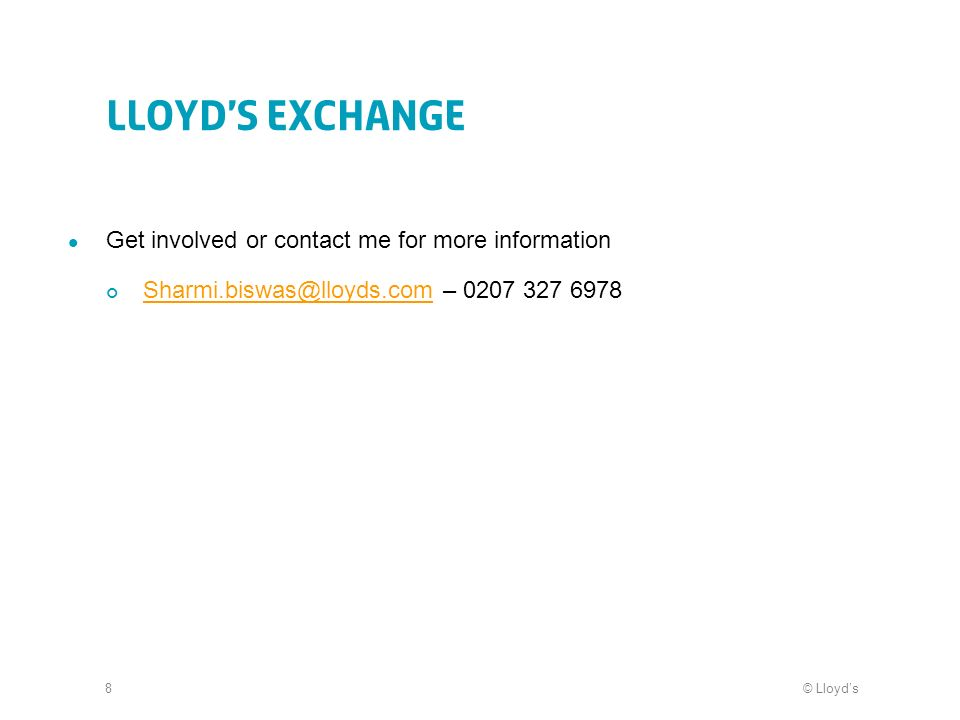 © Lloyds8 Lloyds Exchange Get involved or contact me for more information –