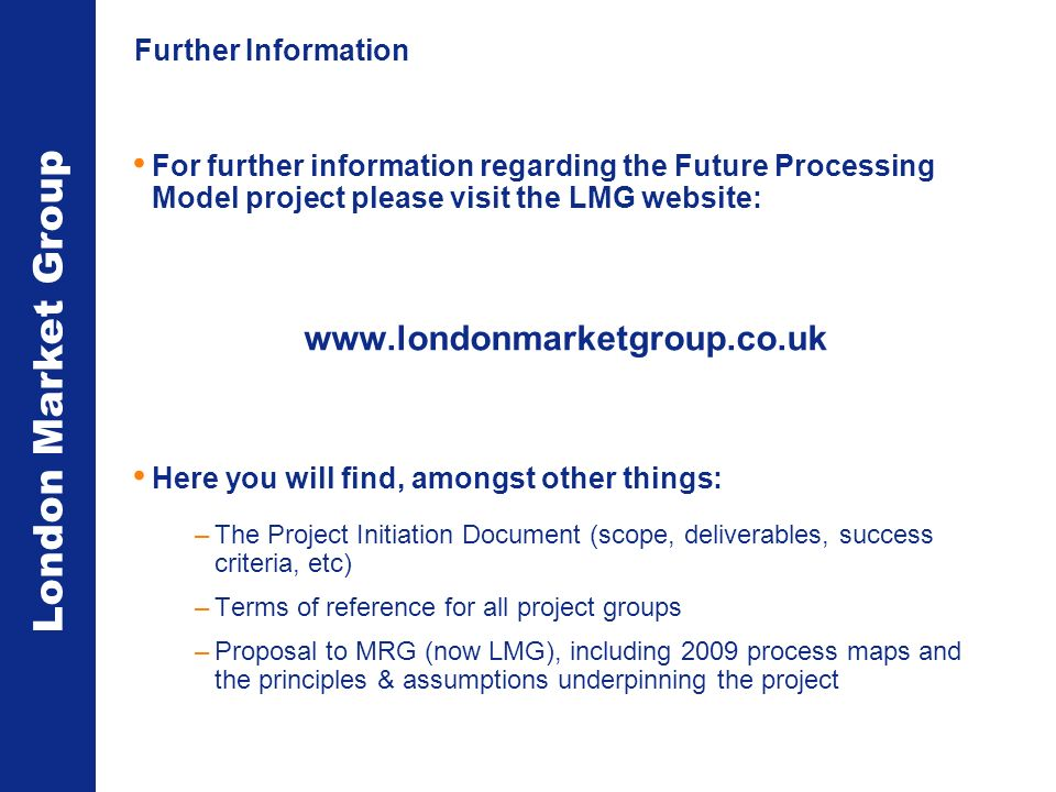 London Market Group Further Information For further information regarding the Future Processing Model project please visit the LMG website: www.londonmarketgroup.co.uk Here you will find, amongst other things: –The Project Initiation Document (scope, deliverables, success criteria, etc) –Terms of reference for all project groups –Proposal to MRG (now LMG), including 2009 process maps and the principles & assumptions underpinning the project