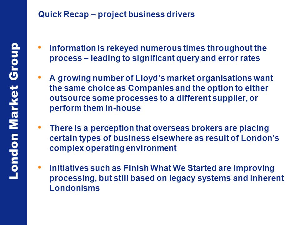 London Market Group Quick Recap – project business drivers Information is rekeyed numerous times throughout the process – leading to significant query and error rates A growing number of Lloyds market organisations want the same choice as Companies and the option to either outsource some processes to a different supplier, or perform them in-house There is a perception that overseas brokers are placing certain types of business elsewhere as result of Londons complex operating environment Initiatives such as Finish What We Started are improving processing, but still based on legacy systems and inherent Londonisms