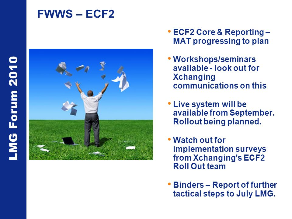 LMG Forum 2010 FWWS – ECF2 ECF2 Core & Reporting – MAT progressing to plan Workshops/seminars available - look out for Xchanging communications on thi