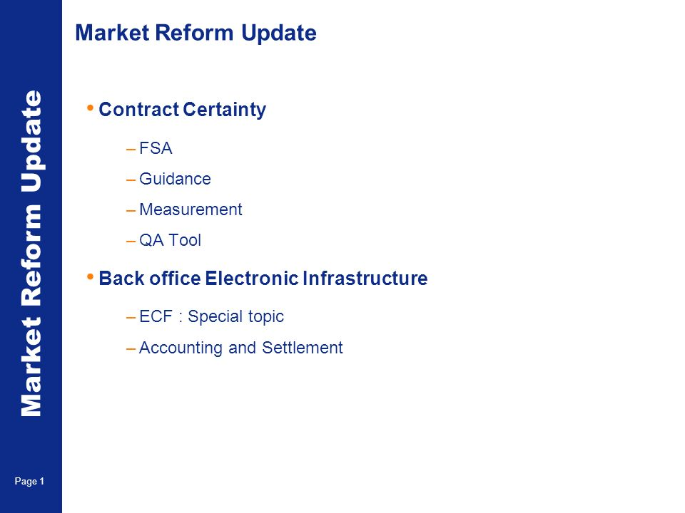 Market Reform Update Contract Certainty –FSA –Guidance –Measurement –QA Tool Back office Electronic Infrastructure –ECF : Special topic –Accounting and Settlement Market Reform Update Page 1