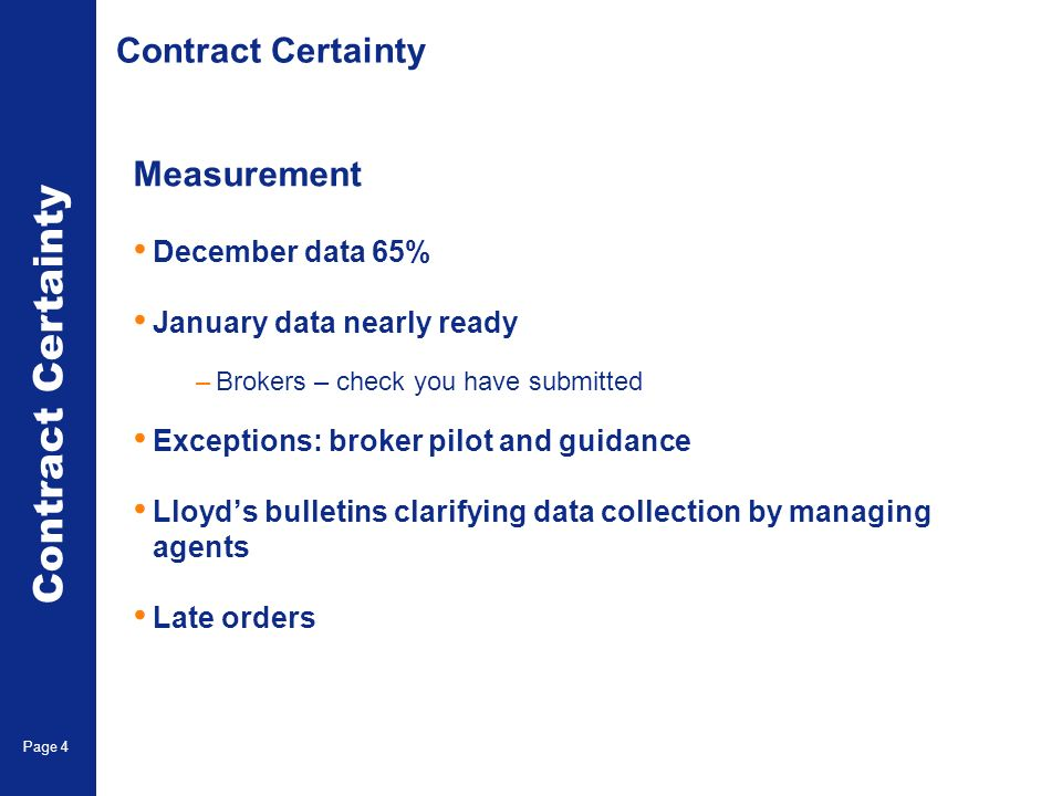 Accounting & Settlement Page 4 Contract Certainty Measurement December data 65% January data nearly ready –Brokers – check you have submitted Exceptions: broker pilot and guidance Lloyds bulletins clarifying data collection by managing agents Late orders Contract Certainty Page 4