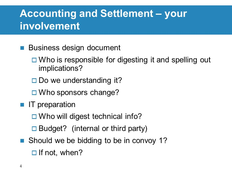 4 Accounting and Settlement – your involvement Business design document Who is responsible for digesting it and spelling out implications.