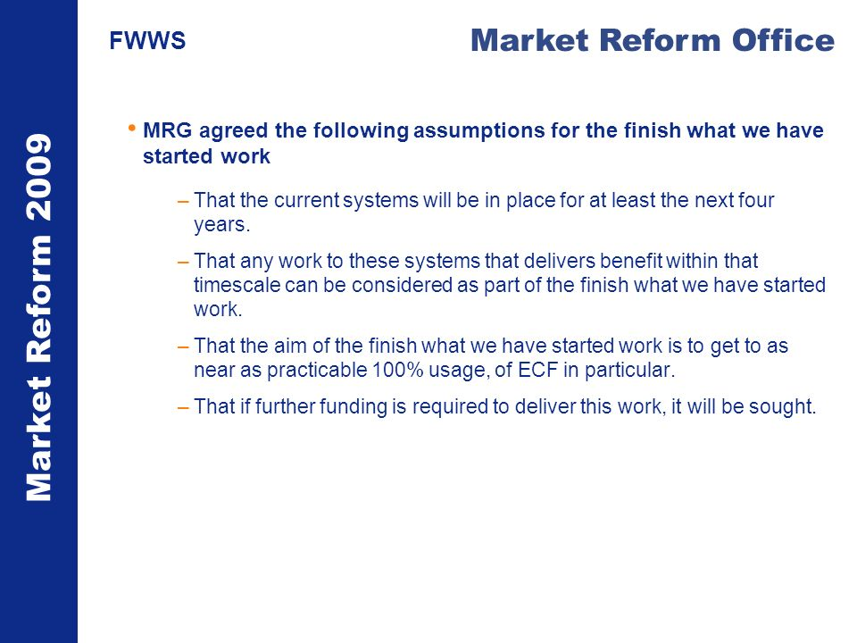 Market Reform 2009 Market Reform Office FWWS MRG agreed the following assumptions for the finish what we have started work –That the current systems will be in place for at least the next four years.