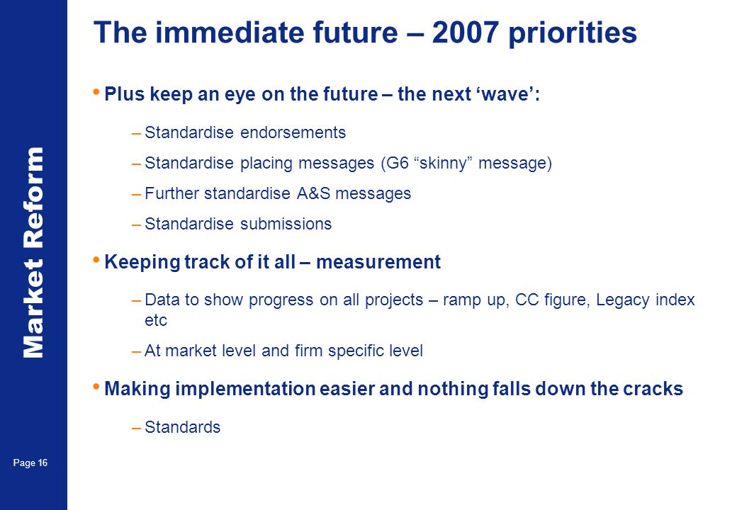 Market Reform Page 16 The immediate future – 2007 priorities Plus keep an eye on the future – the next wave: –Standardise endorsements –Standardise pl