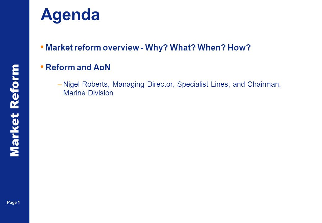 Market Reform Page 1 Agenda Market reform overview - Why? What? When? How? Reform and AoN –Nigel Roberts, Managing Director, Specialist Lines; and Cha
