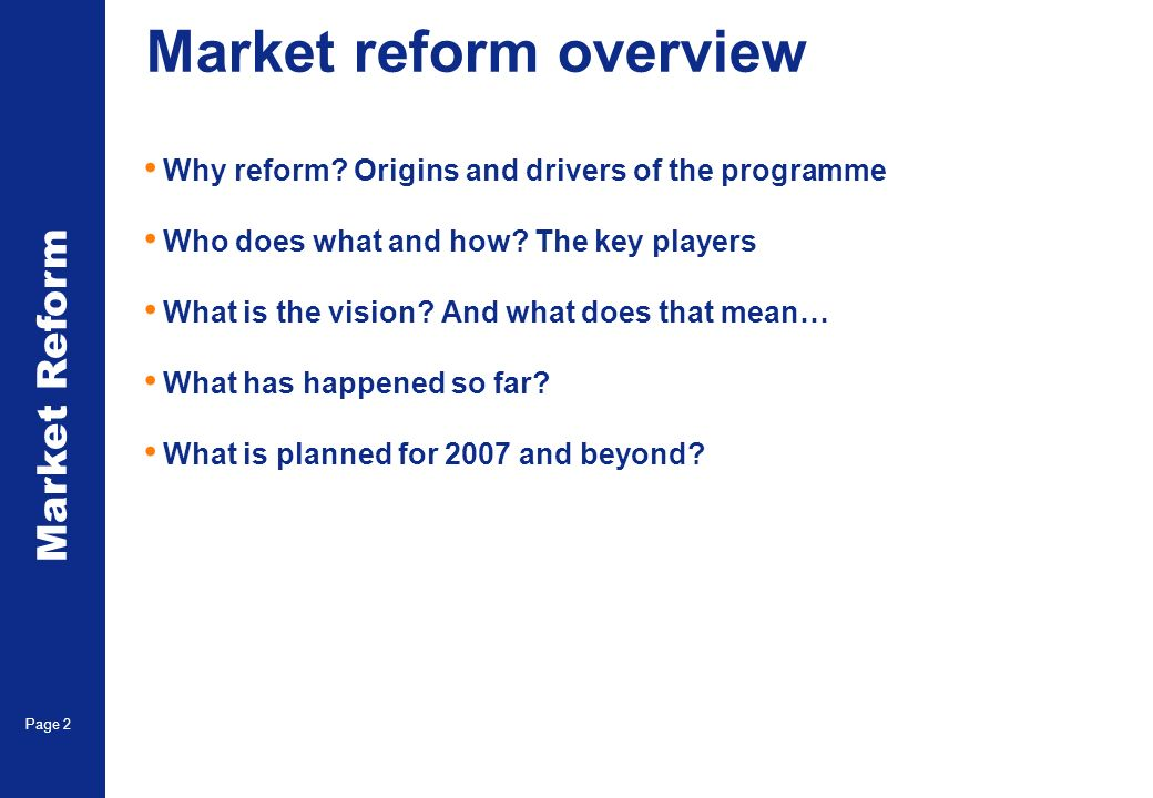 Market Reform Page 2 Market reform overview Why reform? Origins and drivers of the programme Who does what and how? The key players What is the vision