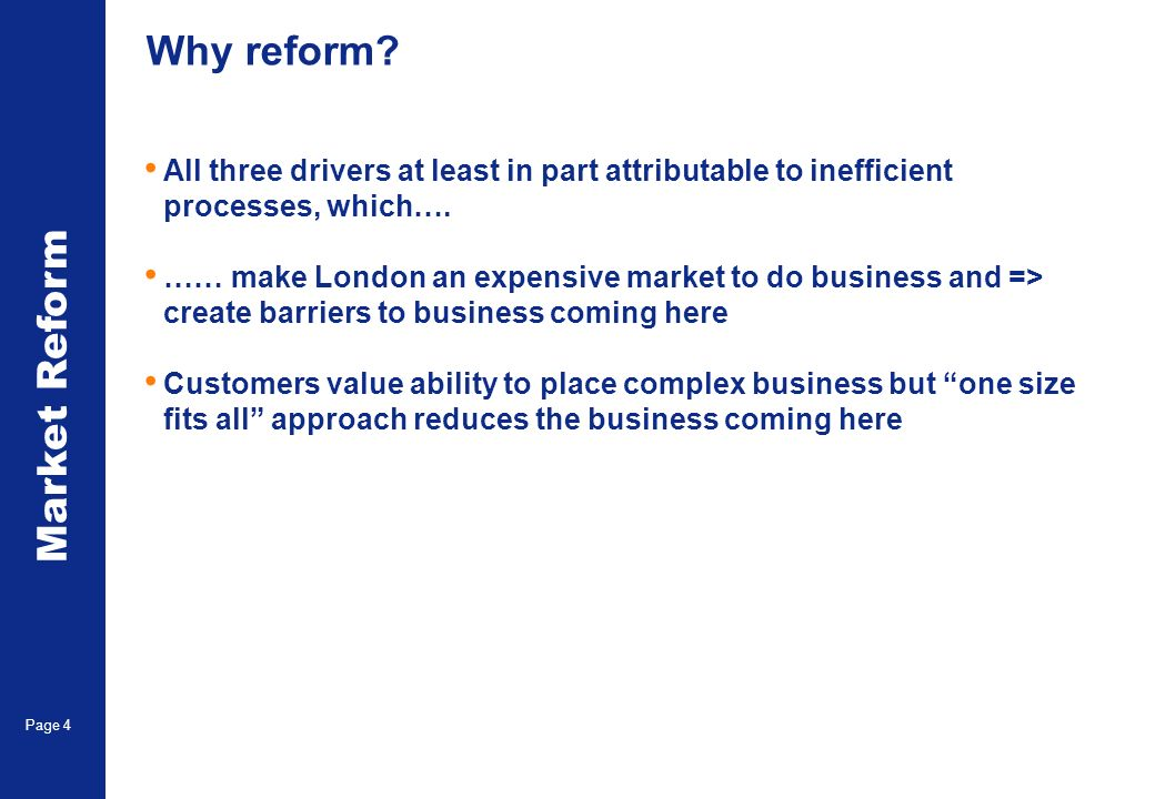 Market Reform Page 4 Why reform? All three drivers at least in part attributable to inefficient processes, which…. …… make London an expensive market