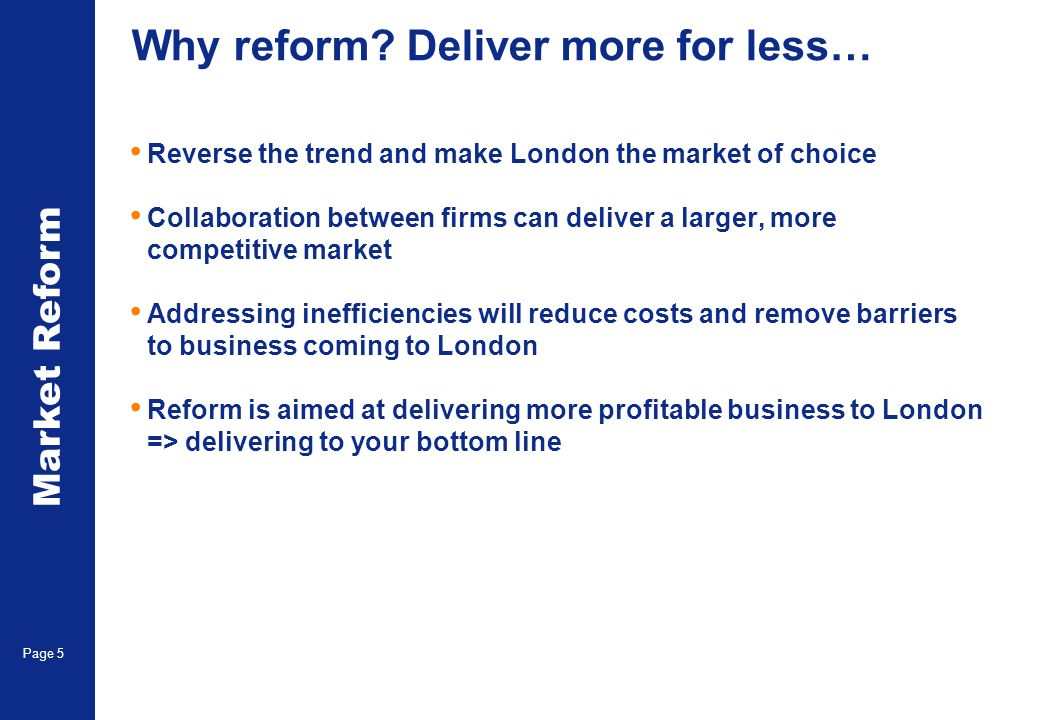 Market Reform Page 5 Why reform? Deliver more for less… Reverse the trend and make London the market of choice Collaboration between firms can deliver