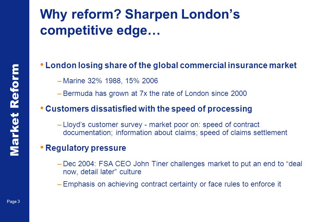 Market Reform Page 3 Why reform? Sharpen Londons competitive edge… London losing share of the global commercial insurance market –Marine 32% 1988, 15%