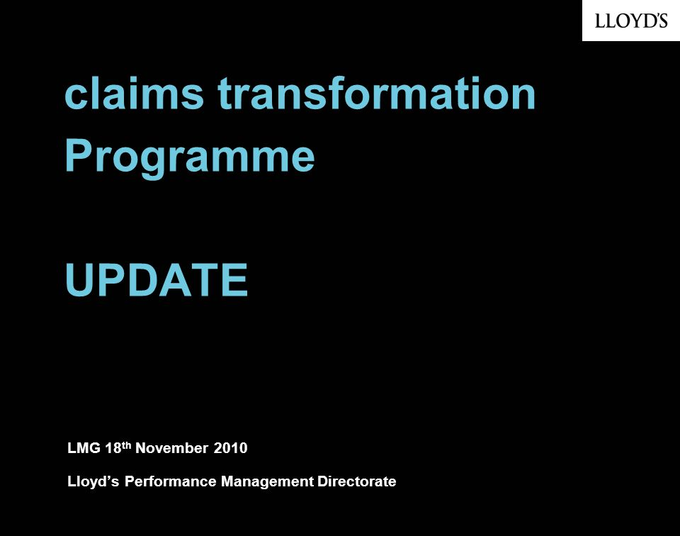 claims transformation Programme UPDATE LMG 18 th November 2010 Lloyds Performance Management Directorate