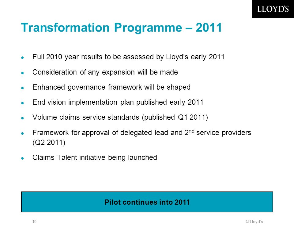 © Lloyds10 Transformation Programme – 2011 Full 2010 year results to be assessed by Lloyds early 2011 Consideration of any expansion will be made Enhanced governance framework will be shaped End vision implementation plan published early 2011 Volume claims service standards (published Q1 2011) Framework for approval of delegated lead and 2 nd service providers (Q2 2011) Claims Talent initiative being launched Pilot continues into 2011