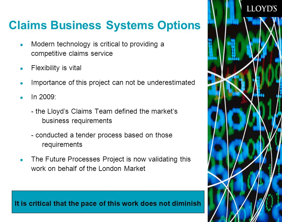 © Lloyds12 Claims Business Systems Options Modern technology is critical to providing a competitive claims service Flexibility is vital Importance of this project can not be underestimated In 2009: - the Lloyds Claims Team defined the markets business requirements - conducted a tender process based on those requirements The Future Processes Project is now validating this work on behalf of the London Market It is critical that the pace of this work does not diminish