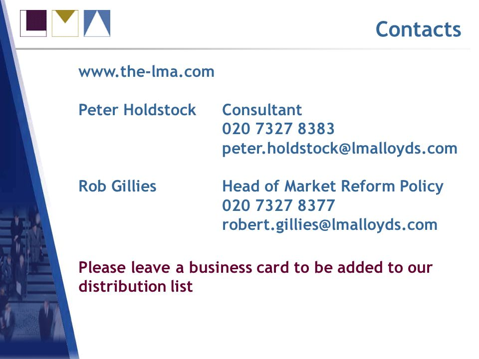 www.the-lma.com Peter HoldstockConsultant 020 7327 8383 peter.holdstock@lmalloyds.com Rob GilliesHead of Market Reform Policy 020 7327 8377 robert.gillies@lmalloyds.com Contacts Please leave a business card to be added to our distribution list