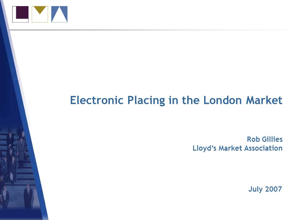 Electronic Placing in the London Market July 2007 Rob Gillies Lloyds Market Association