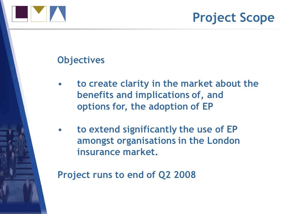 Project Scope to create clarity in the market about the benefits and implications of, and options for, the adoption of EP to extend significantly the use of EP amongst organisations in the London insurance market.