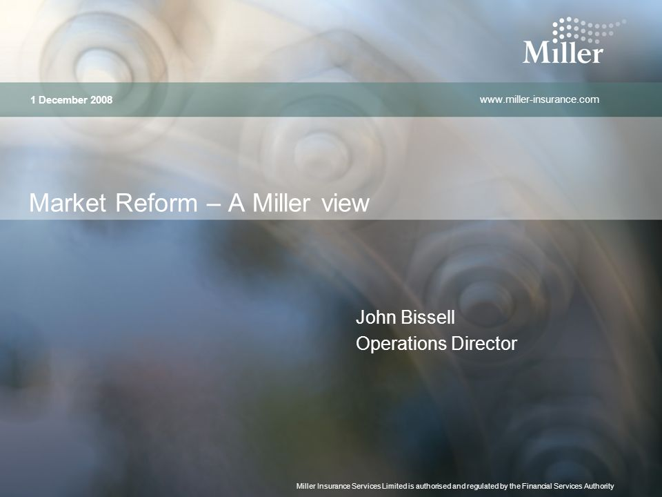 www.miller-insurance.com Miller Insurance Services Limited is authorised and regulated by the Financial Services Authority Market Reform – A Miller view John Bissell Operations Director 1 December 2008
