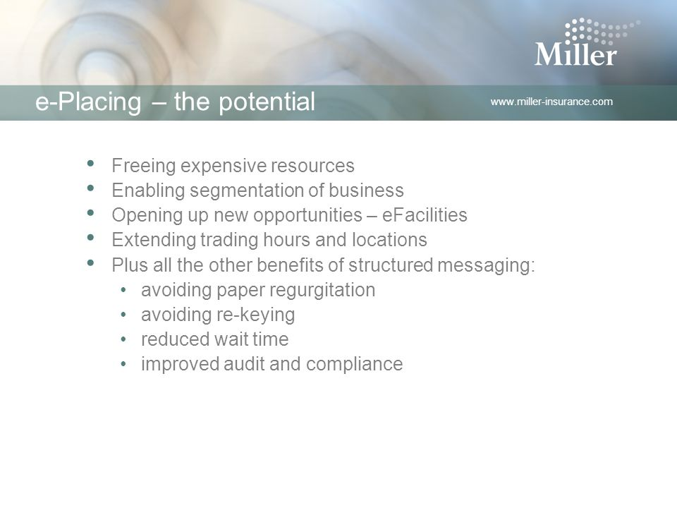 www.miller-insurance.com e-Placing – the potential Freeing expensive resources Enabling segmentation of business Opening up new opportunities – eFacilities Extending trading hours and locations Plus all the other benefits of structured messaging: avoiding paper regurgitation avoiding re-keying reduced wait time improved audit and compliance