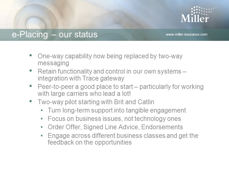 www.miller-insurance.com e-Placing – our status One-way capability now being replaced by two-way messaging Retain functionality and control in our own systems – integration with Trace gateway Peer-to-peer a good place to start – particularly for working with large carriers who lead a lot.