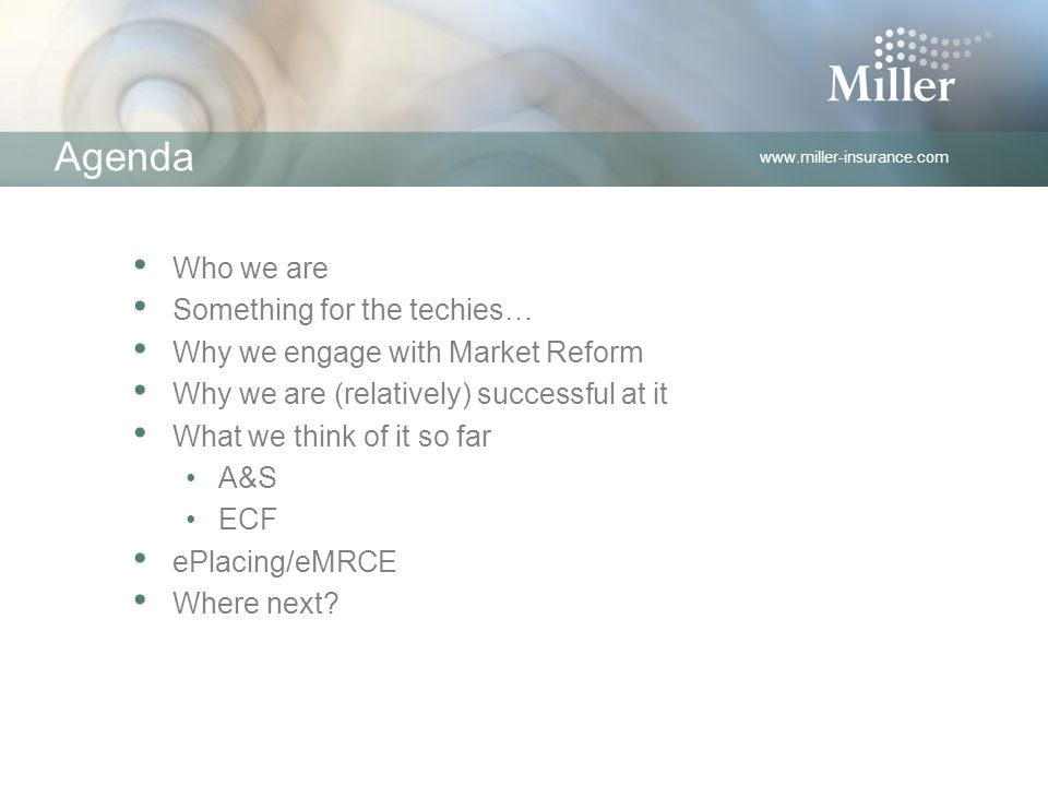 www.miller-insurance.com Agenda Who we are Something for the techies… Why we engage with Market Reform Why we are (relatively) successful at it What we think of it so far A&S ECF ePlacing/eMRCE Where next