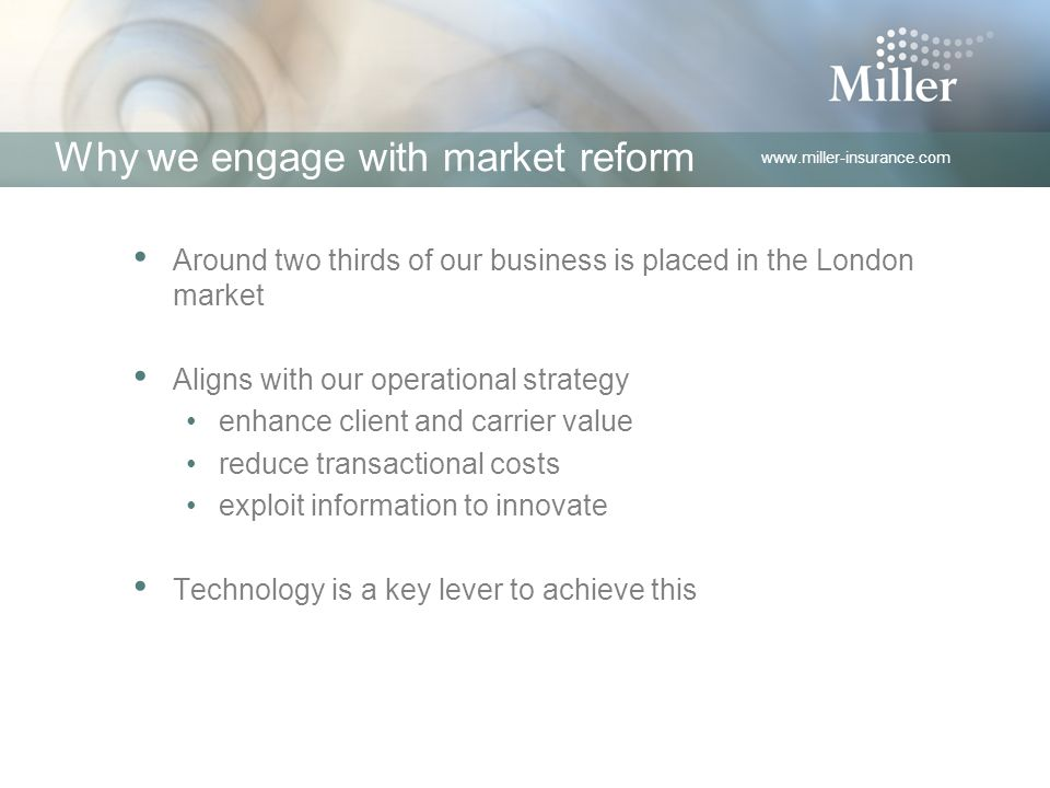 www.miller-insurance.com Why we engage with market reform Around two thirds of our business is placed in the London market Aligns with our operational strategy enhance client and carrier value reduce transactional costs exploit information to innovate Technology is a key lever to achieve this