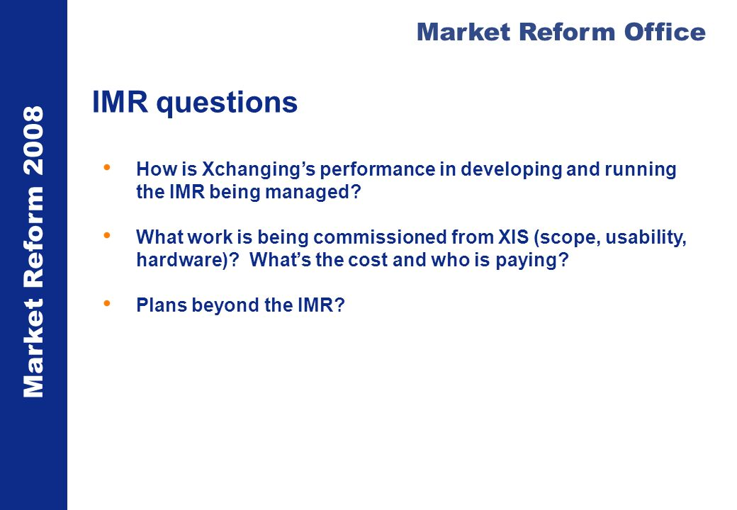 Market Reform 2008 Market Reform Office IMR questions How is Xchangings performance in developing and running the IMR being managed? What work is bein
