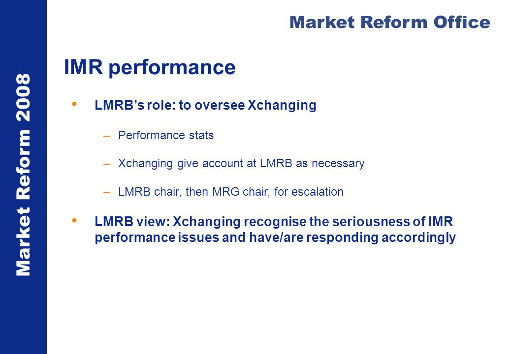 Market Reform 2008 Market Reform Office IMR performance LMRBs role: to oversee Xchanging –Performance stats –Xchanging give account at LMRB as necessa