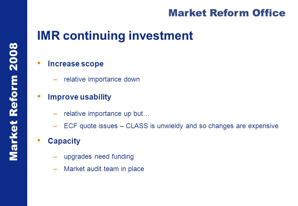 Market Reform 2008 Market Reform Office IMR continuing investment Increase scope –relative importance down Improve usability –relative importance up b