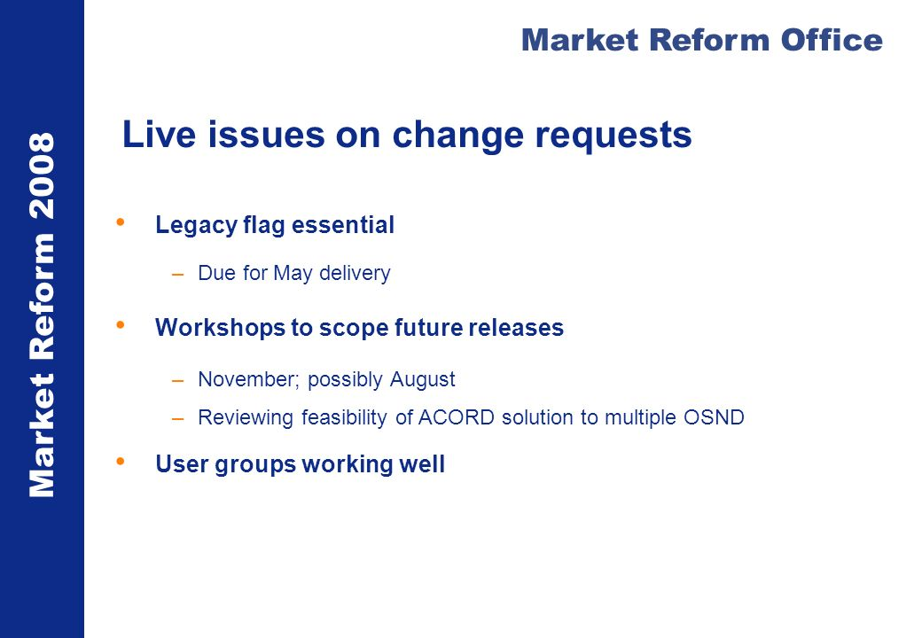 Market Reform 2008 Market Reform Office Live issues on change requests Legacy flag essential –Due for May delivery Workshops to scope future releases –November; possibly August –Reviewing feasibility of ACORD solution to multiple OSND User groups working well