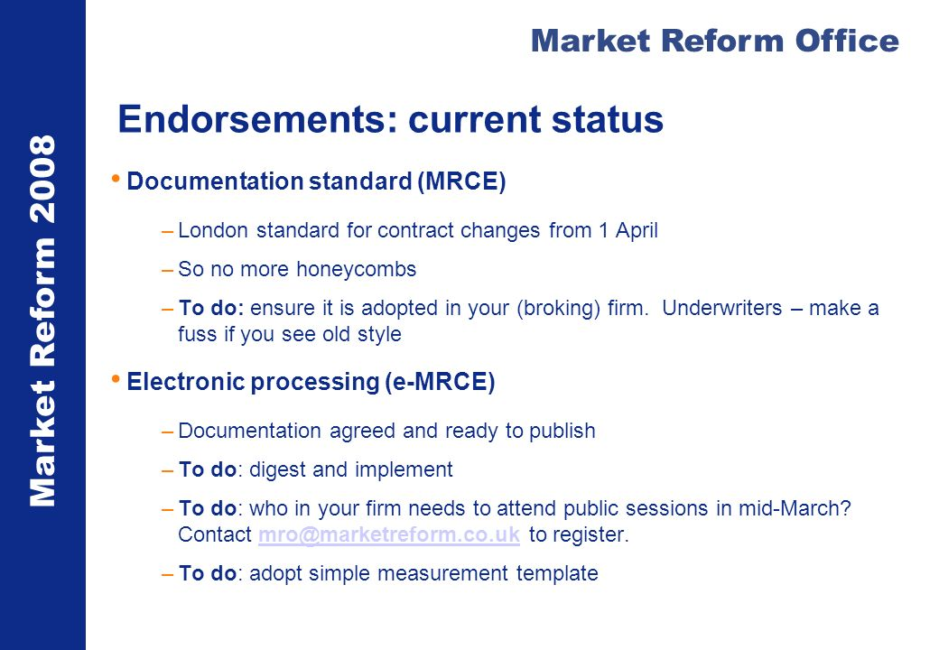 Market Reform 2008 Market Reform Office Endorsements: current status Documentation standard (MRCE) –London standard for contract changes from 1 April