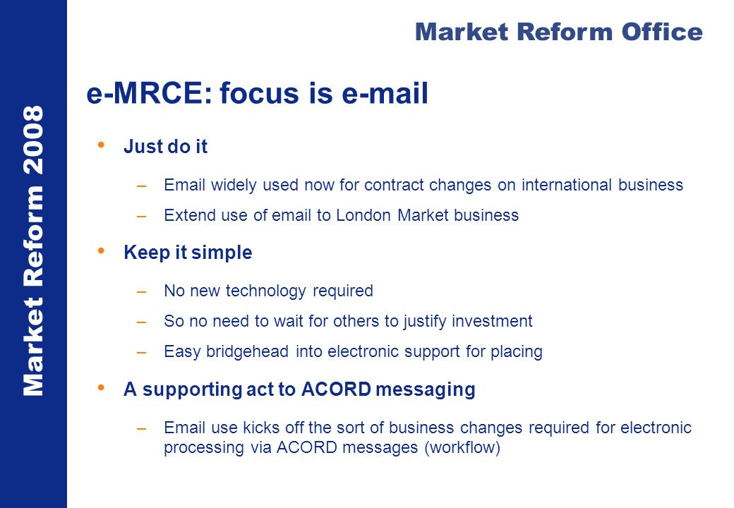 Market Reform 2008 Market Reform Office e-MRCE: focus is e-mail Just do it –Email widely used now for contract changes on international business –Extend use of email to London Market business Keep it simple –No new technology required –So no need to wait for others to justify investment –Easy bridgehead into electronic support for placing A supporting act to ACORD messaging –Email use kicks off the sort of business changes required for electronic processing via ACORD messages (workflow)