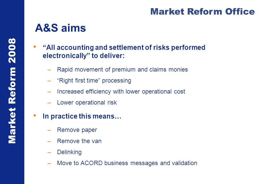 Market Reform 2008 Market Reform Office A&S aims All accounting and settlement of risks performed electronically to deliver: –Rapid movement of premiu