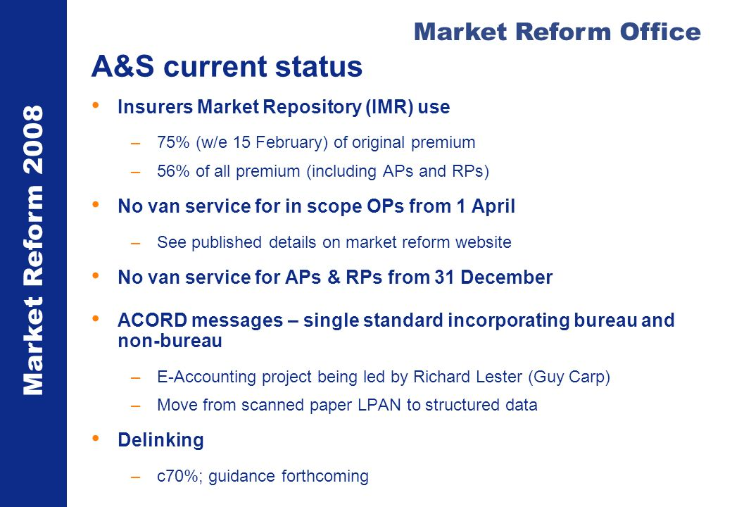 Market Reform 2008 Market Reform Office A&S current status Insurers Market Repository (IMR) use –75% (w/e 15 February) of original premium –56% of all premium (including APs and RPs) No van service for in scope OPs from 1 April –See published details on market reform website No van service for APs & RPs from 31 December ACORD messages – single standard incorporating bureau and non-bureau –E-Accounting project being led by Richard Lester (Guy Carp) –Move from scanned paper LPAN to structured data Delinking –c70%; guidance forthcoming