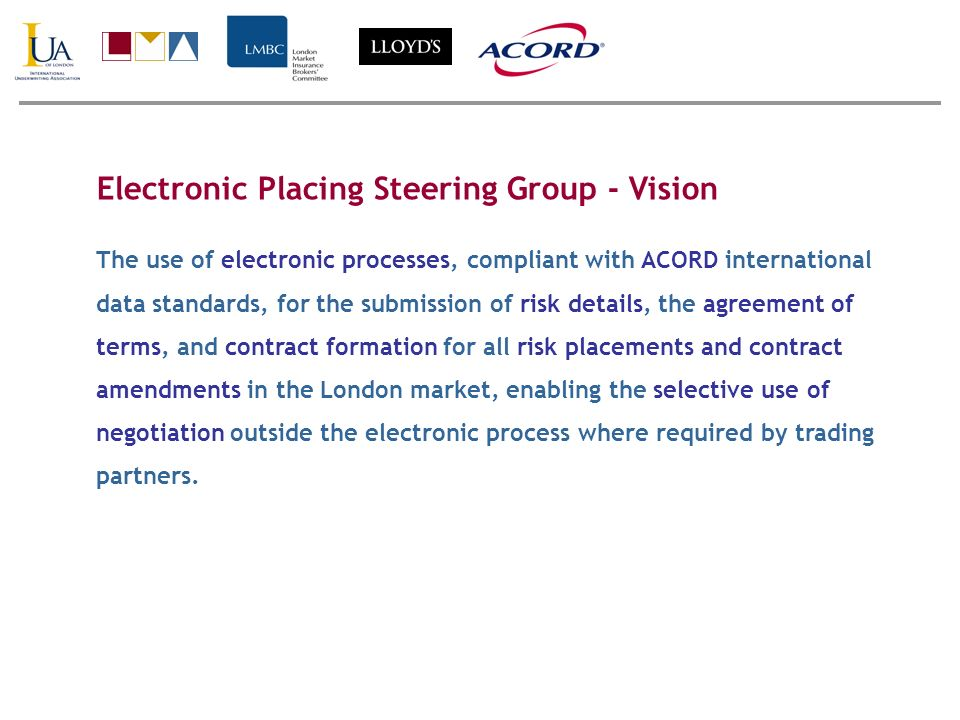 Electronic Placing Steering Group - Vision The use of electronic processes, compliant with ACORD international data standards, for the submission of r