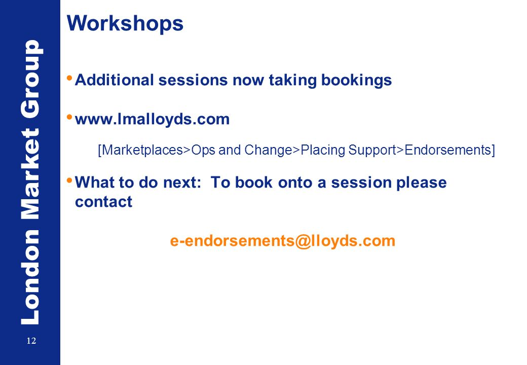 London Market Group 12 Workshops Additional sessions now taking bookings www.lmalloyds.com [Marketplaces>Ops and Change>Placing Support>Endorsements]