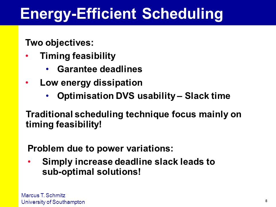 8 Marcus T. Schmitz University of Southampton Energy-Efficient Scheduling Two objectives: Timing feasibility Garantee deadlines Low energy dissipation