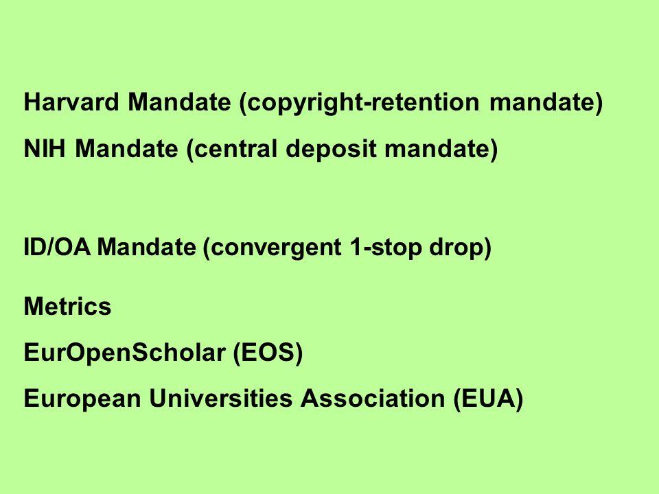 Harvard Mandate (copyright-retention mandate) NIH Mandate (central deposit mandate) ID/OA Mandate (convergent 1-stop drop) Metrics EurOpenScholar (EOS) European Universities Association (EUA)