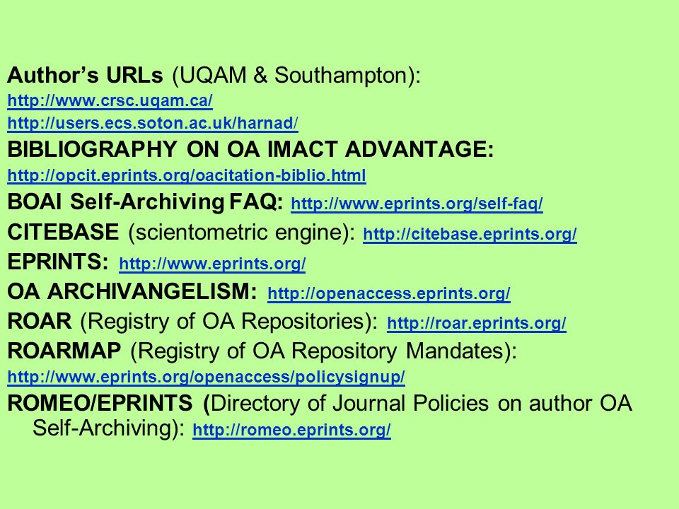 Authors URLs (UQAM & Southampton): http://www.crsc.uqam.ca/ http://users.ecs.soton.ac.uk/harnad/ BIBLIOGRAPHY ON OA IMACT ADVANTAGE: http://opcit.eprints.org/oacitation-biblio.html BOAI Self-Archiving FAQ: http://www.eprints.org/self-faq/ http://www.eprints.org/self-faq/ CITEBASE (scientometric engine): http://citebase.eprints.org/ http://citebase.eprints.org/ EPRINTS: http://www.eprints.org/ http://www.eprints.org/ OA ARCHIVANGELISM: http://openaccess.eprints.org/ http://openaccess.eprints.org/ ROAR (Registry of OA Repositories): http://roar.eprints.org/ http://roar.eprints.org/ ROARMAP (Registry of OA Repository Mandates): http://www.eprints.org/openaccess/policysignup/ ROMEO/EPRINTS (Directory of Journal Policies on author OA Self-Archiving): http://romeo.eprints.org/ http://romeo.eprints.org/