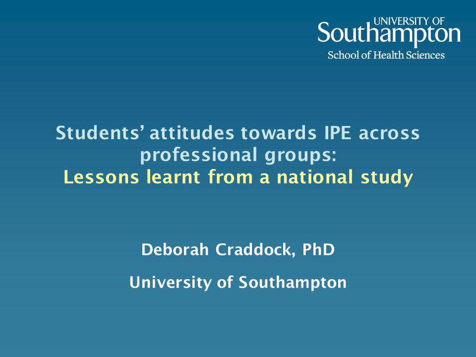 Students attitudes towards IPE across professional groups: Lessons learnt from a national study Deborah Craddock, PhD University of Southampton