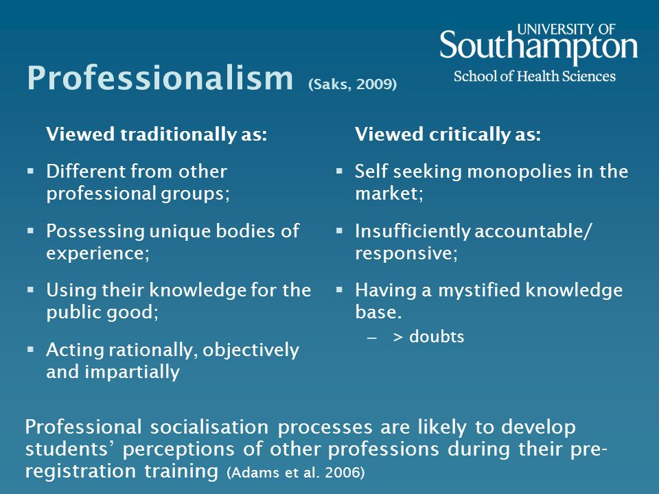 Professionalism (Saks, 2009) Viewed traditionally as: Different from other professional groups; Possessing unique bodies of experience; Using their kn