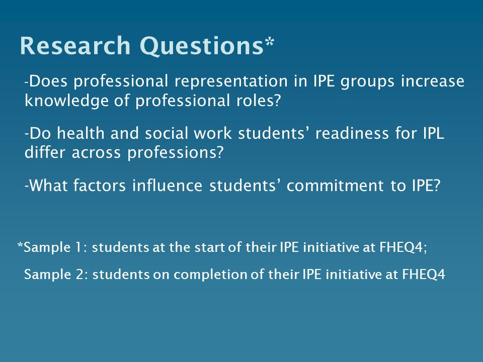 Research Questions* - Does professional representation in IPE groups increase knowledge of professional roles? -Do health and social work students rea