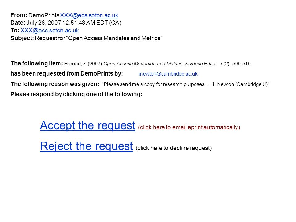 From: DemoPrints XXX@ecs.soton.ac.uk Date: July 28, 2007 12:51:43 AM EDT (CA) To: XXX@ecs.soton.ac.uk Subject: Request for Open Access Mandates and Metrics The following item: Harnad, S (2007) Open Access Mandates and Metrics.