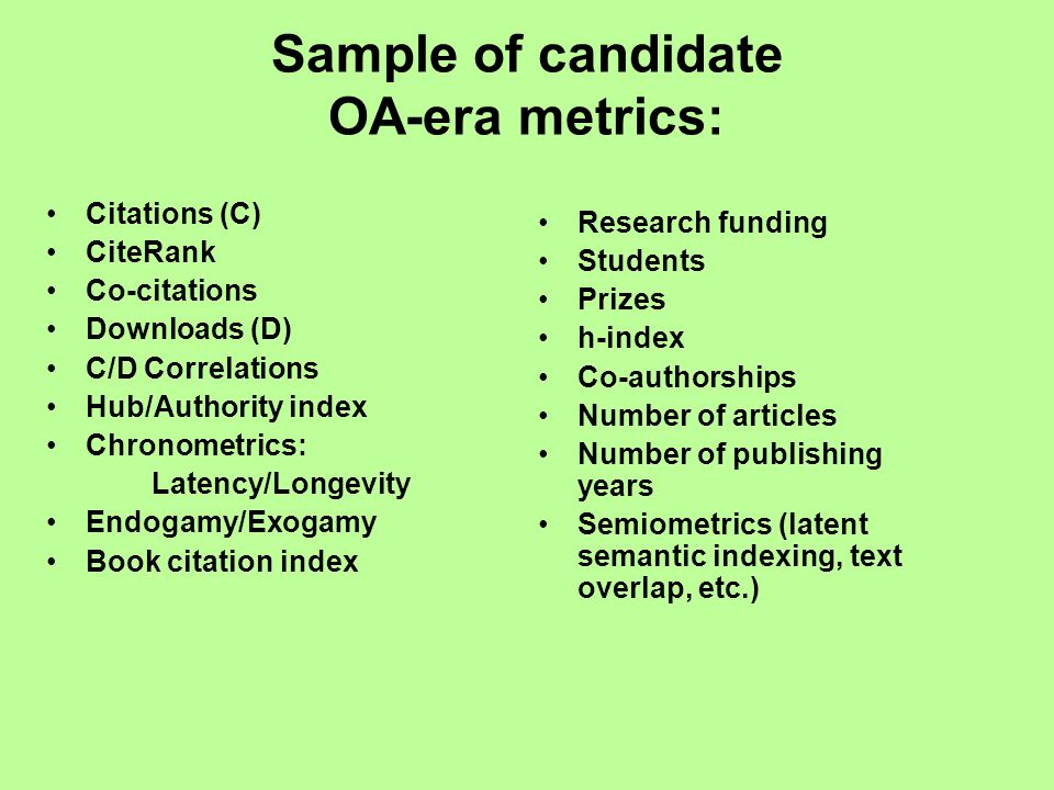 Sample of candidate OA-era metrics: Citations (C) CiteRank Co-citations Downloads (D) C/D Correlations Hub/Authority index Chronometrics: Latency/Longevity Endogamy/Exogamy Book citation index Research funding Students Prizes h-index Co-authorships Number of articles Number of publishing years Semiometrics (latent semantic indexing, text overlap, etc.)